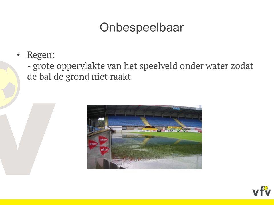 Onbespeelbaar Regen: - grote oppervlakte van het speelveld onder water zodat de bal de grond niet raakt