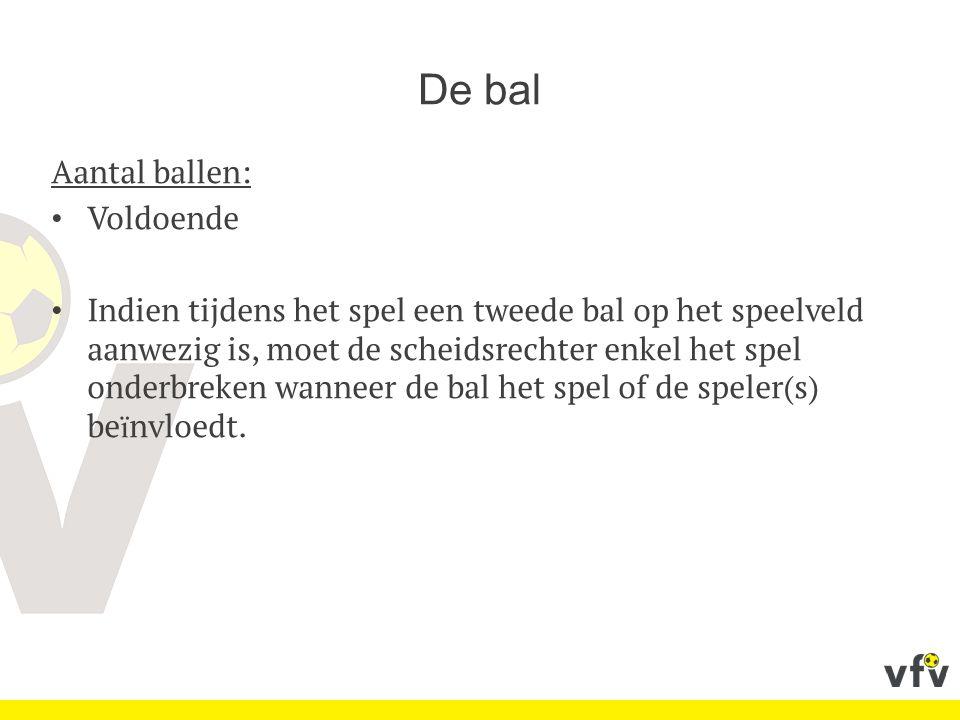 De bal Aantal ballen: Voldoende Indien tijdens het spel een tweede bal op het speelveld aanwezig is, moet de scheidsrechter enkel het spel onderbreken wanneer de bal het spel of de speler(s) be ï nvloedt.