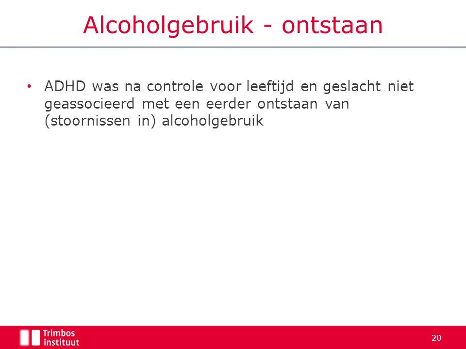 ADHD was na controle voor leeftijd en geslacht niet geassocieerd met een eerder ontstaan van (stoornissen in) alcoholgebruik 20 Alcoholgebruik - ontstaan