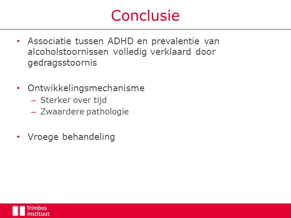 Conclusie Associatie tussen ADHD en prevalentie van alcoholstoornissen volledig verklaard door gedragsstoornis Ontwikkelingsmechanisme – Sterker over tijd – Zwaardere pathologie Vroege behandeling