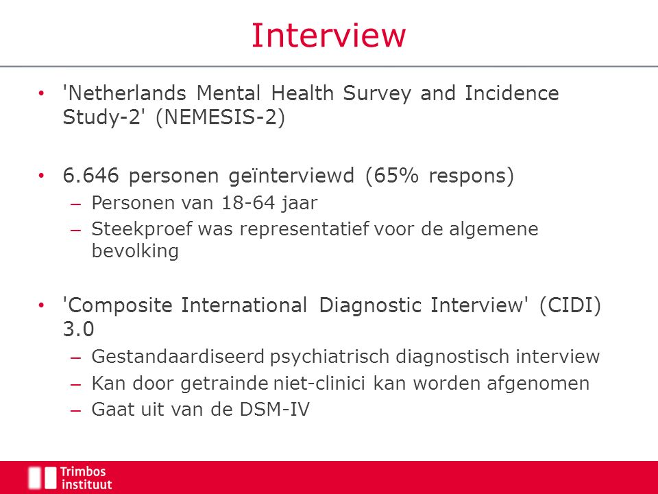 Interview Netherlands Mental Health Survey and Incidence Study-2 (NEMESIS-2) 6.646 personen geïnterviewd (65% respons) – Personen van 18-64 jaar – Steekproef was representatief voor de algemene bevolking Composite International Diagnostic Interview (CIDI) 3.0 – Gestandaardiseerd psychiatrisch diagnostisch interview – Kan door getrainde niet-clinici kan worden afgenomen – Gaat uit van de DSM-IV