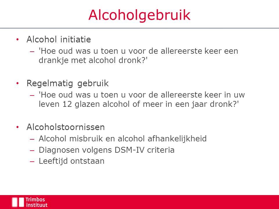 Alcoholgebruik Alcohol initiatie – Hoe oud was u toen u voor de allereerste keer een drankje met alcohol dronk Regelmatig gebruik – Hoe oud was u toen u voor de allereerste keer in uw leven 12 glazen alcohol of meer in een jaar dronk Alcoholstoornissen – Alcohol misbruik en alcohol afhankelijkheid – Diagnosen volgens DSM-IV criteria – Leeftijd ontstaan