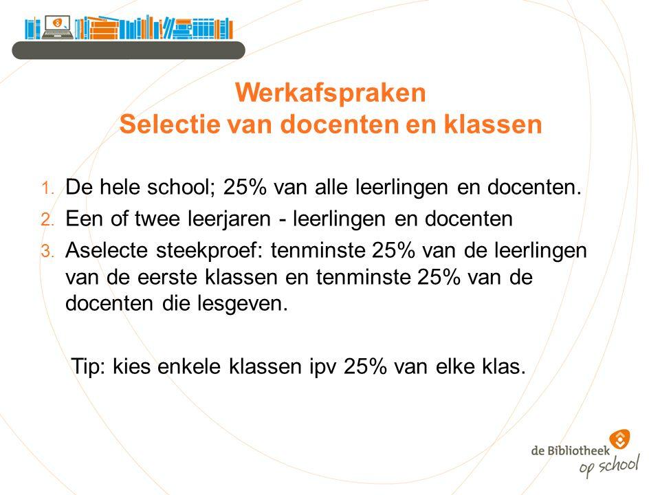 Werkafspraken Selectie van docenten en klassen 1. De hele school; 25% van alle leerlingen en docenten. 2. Een of twee leerjaren - leerlingen en docent