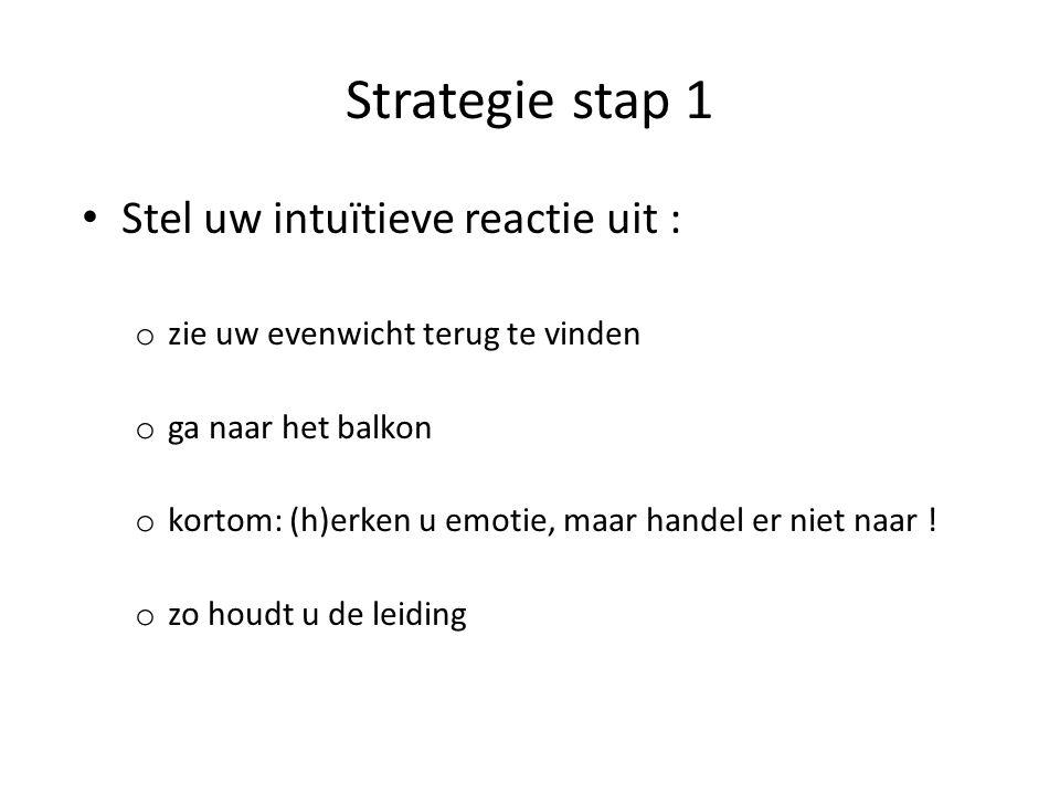 Strategie stap 1 Stel uw intuïtieve reactie uit : o zie uw evenwicht terug te vinden o ga naar het balkon o kortom: (h)erken u emotie, maar handel er niet naar .