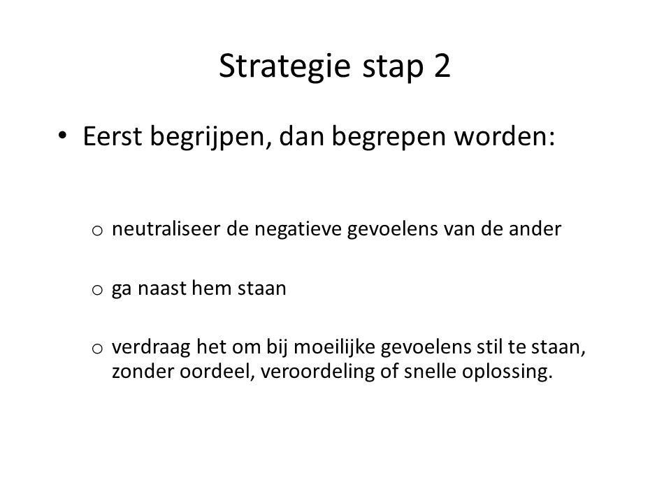 Strategie stap 2 Eerst begrijpen, dan begrepen worden: o neutraliseer de negatieve gevoelens van de ander o ga naast hem staan o verdraag het om bij moeilijke gevoelens stil te staan, zonder oordeel, veroordeling of snelle oplossing.