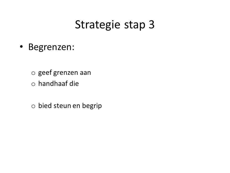 Strategie stap 3 Begrenzen: o geef grenzen aan o handhaaf die o bied steun en begrip