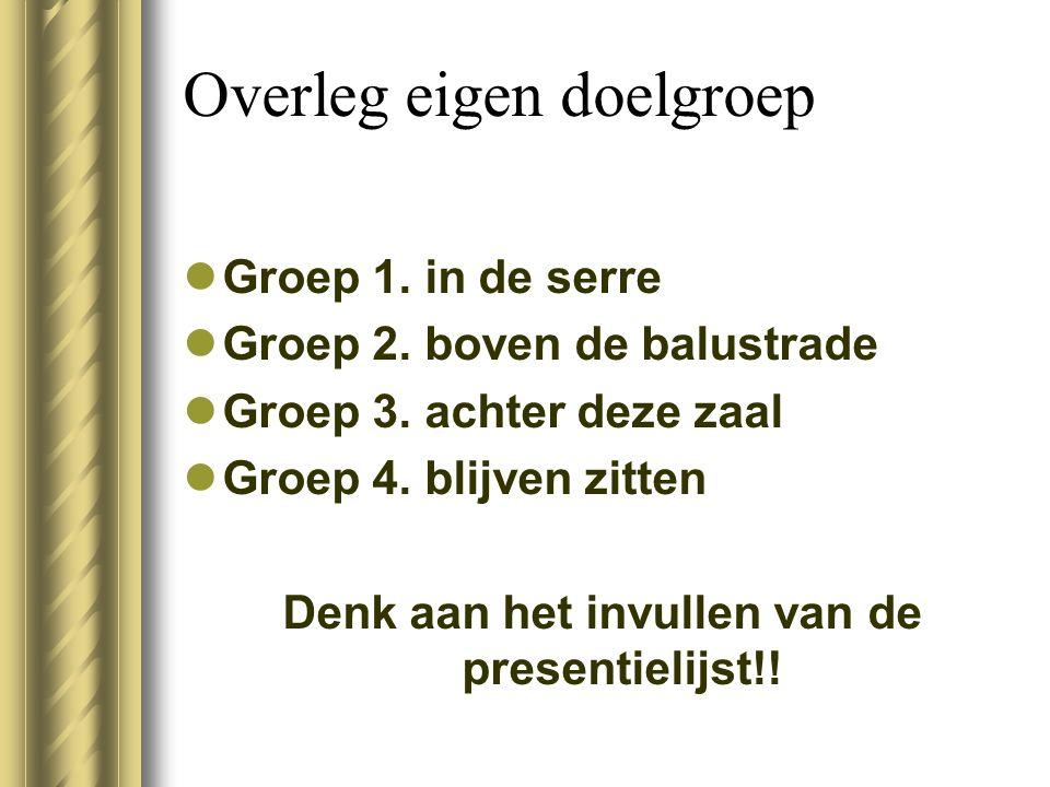 Overleg eigen doelgroep Groep 1. in de serre Groep 2. boven de balustrade Groep 3. achter deze zaal Groep 4. blijven zitten Denk aan het invullen van