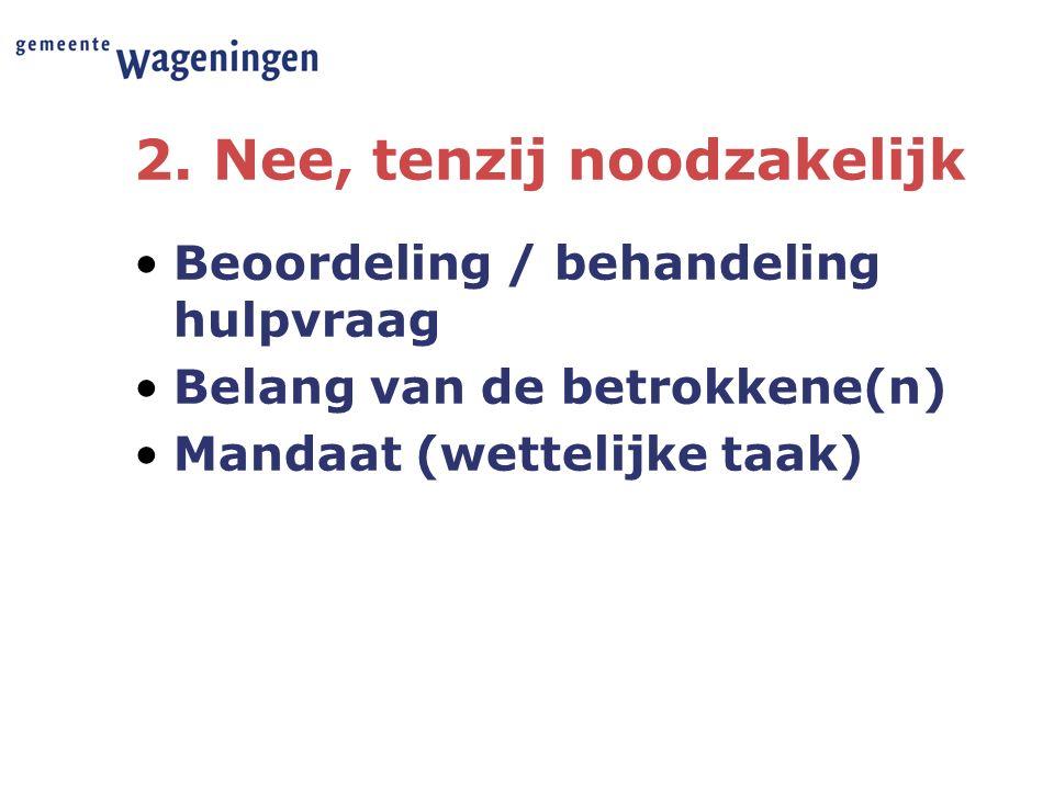 2. Nee, tenzij noodzakelijk Beoordeling / behandeling hulpvraag Belang van de betrokkene(n) Mandaat (wettelijke taak)