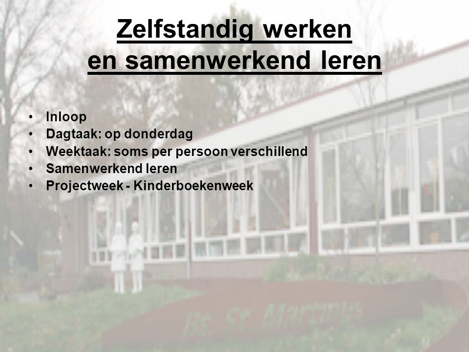Zelfstandig werken en samenwerkend leren Inloop Dagtaak: op donderdag Weektaak: soms per persoon verschillend Samenwerkend leren Projectweek - Kinderboekenweek