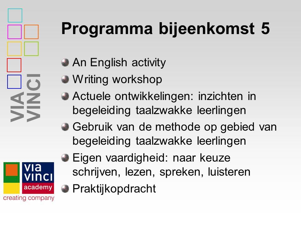 VIAVINCI Programma bijeenkomst 5 An English activity Writing workshop Actuele ontwikkelingen: inzichten in begeleiding taalzwakke leerlingen Gebruik van de methode op gebied van begeleiding taalzwakke leerlingen Eigen vaardigheid: naar keuze schrijven, lezen, spreken, luisteren Praktijkopdracht