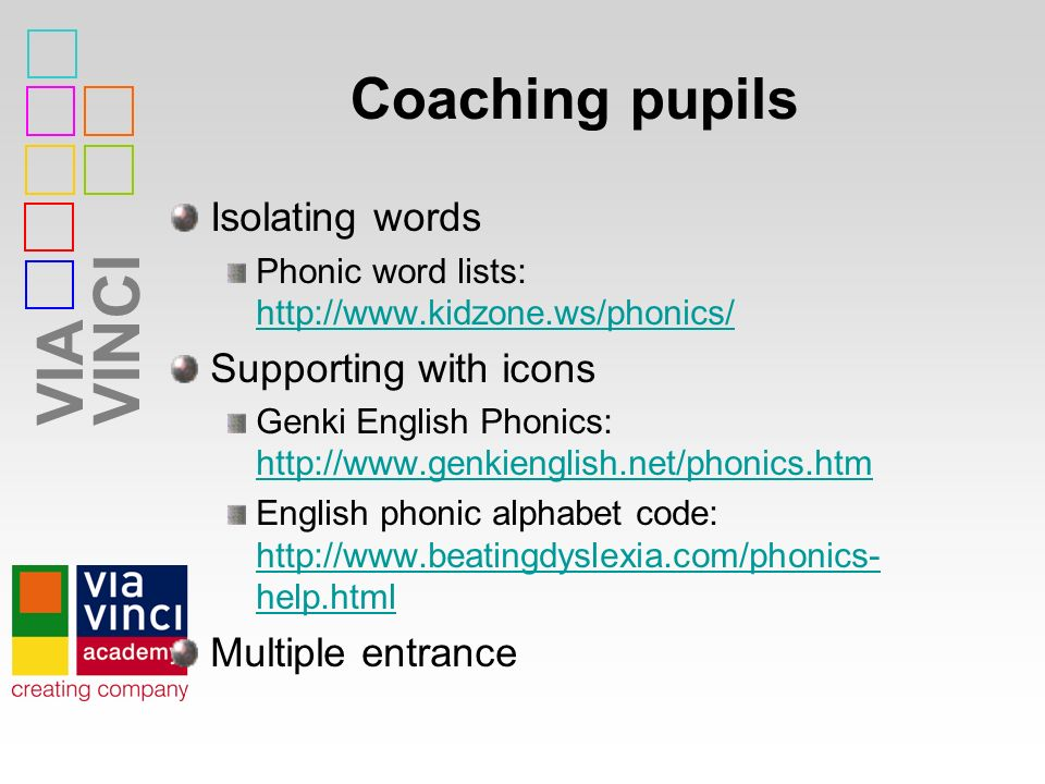 VIAVINCI Coaching pupils Isolating words Phonic word lists: http://www.kidzone.ws/phonics/ http://www.kidzone.ws/phonics/ Supporting with icons Genki English Phonics: http://www.genkienglish.net/phonics.htm http://www.genkienglish.net/phonics.htm English phonic alphabet code: http://www.beatingdyslexia.com/phonics- help.html http://www.beatingdyslexia.com/phonics- help.html Multiple entrance