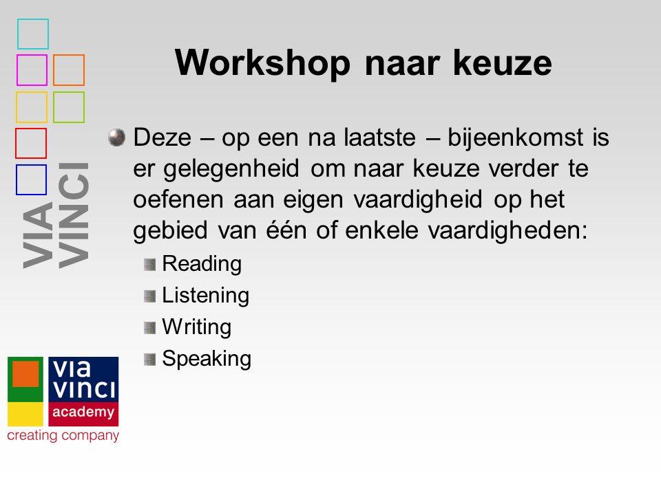 VIAVINCI Workshop naar keuze Deze – op een na laatste – bijeenkomst is er gelegenheid om naar keuze verder te oefenen aan eigen vaardigheid op het gebied van één of enkele vaardigheden: Reading Listening Writing Speaking