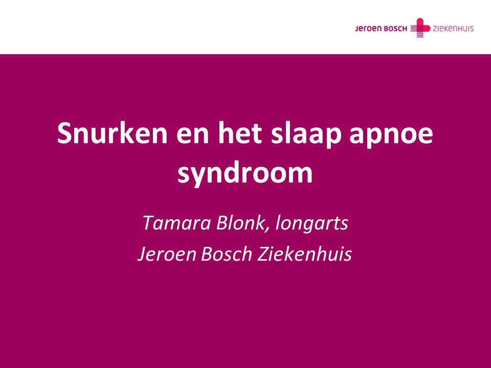 Snurken en het slaap apnoe syndroom Tamara Blonk, longarts Jeroen Bosch Ziekenhuis