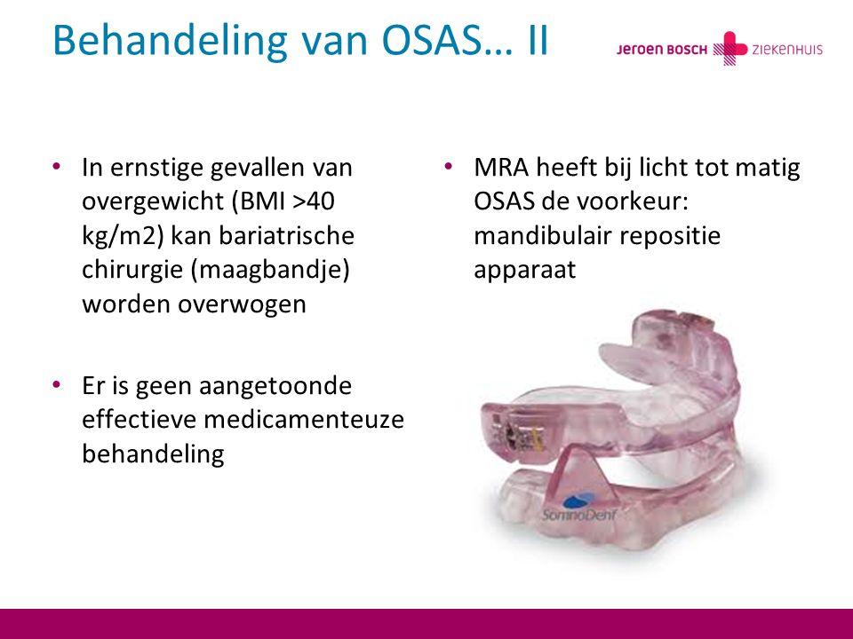 Behandeling van OSAS… II In ernstige gevallen van overgewicht (BMI >40 kg/m2) kan bariatrische chirurgie (maagbandje) worden overwogen Er is geen aangetoonde effectieve medicamenteuze behandeling MRA heeft bij licht tot matig OSAS de voorkeur: mandibulair repositie apparaat