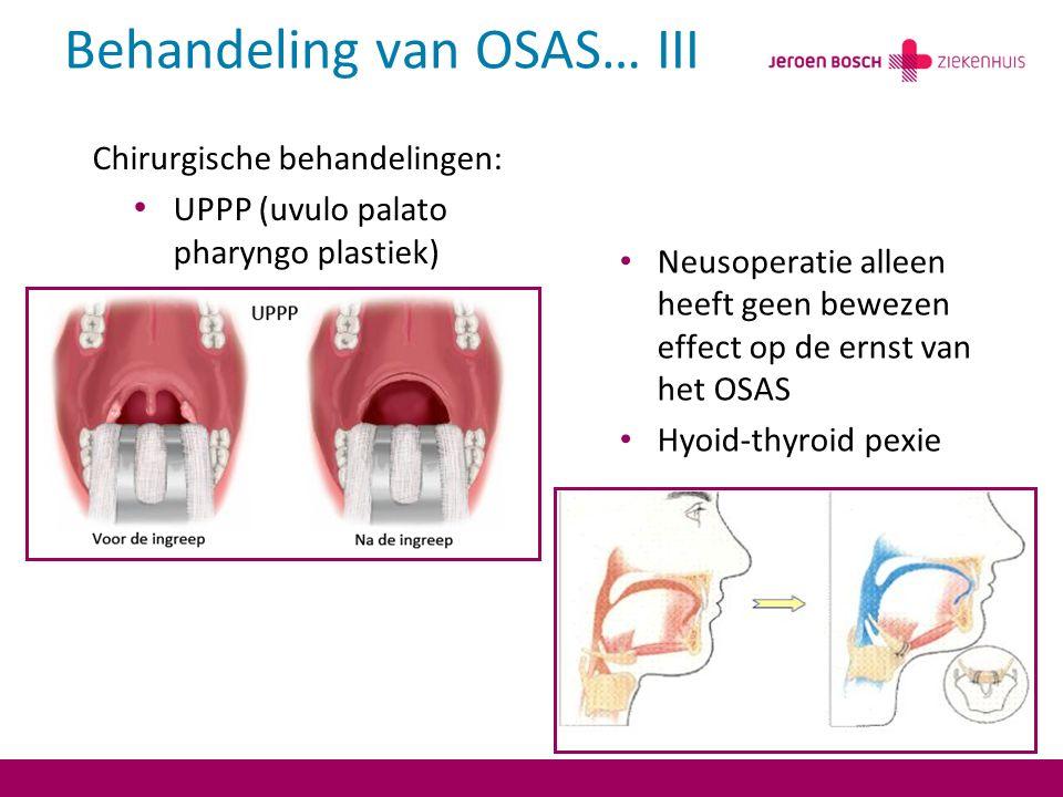 Behandeling van OSAS… III Neusoperatie alleen heeft geen bewezen effect op de ernst van het OSAS Hyoid-thyroid pexie Chirurgische behandelingen: UPPP (uvulo palato pharyngo plastiek)
