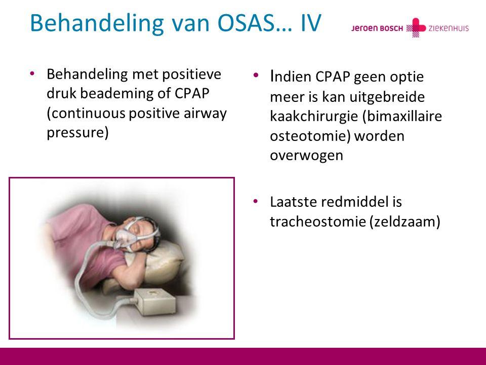 Behandeling van OSAS… IV Behandeling met positieve druk beademing of CPAP (continuous positive airway pressure) I ndien CPAP geen optie meer is kan uitgebreide kaakchirurgie (bimaxillaire osteotomie) worden overwogen Laatste redmiddel is tracheostomie (zeldzaam)