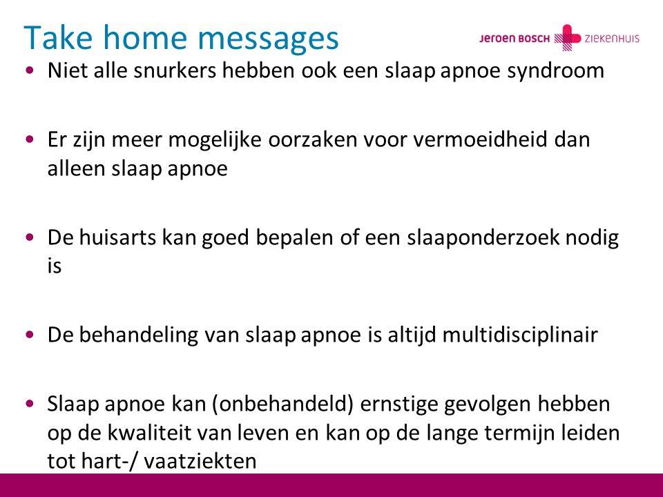Take home messages Niet alle snurkers hebben ook een slaap apnoe syndroom Er zijn meer mogelijke oorzaken voor vermoeidheid dan alleen slaap apnoe De huisarts kan goed bepalen of een slaaponderzoek nodig is De behandeling van slaap apnoe is altijd multidisciplinair Slaap apnoe kan (onbehandeld) ernstige gevolgen hebben op de kwaliteit van leven en kan op de lange termijn leiden tot hart-/ vaatziekten