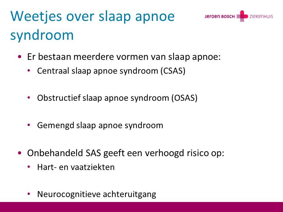 Weetjes over slaap apnoe syndroom Er bestaan meerdere vormen van slaap apnoe: Centraal slaap apnoe syndroom (CSAS) Obstructief slaap apnoe syndroom (OSAS) Gemengd slaap apnoe syndroom Onbehandeld SAS geeft een verhoogd risico op: Hart- en vaatziekten Neurocognitieve achteruitgang