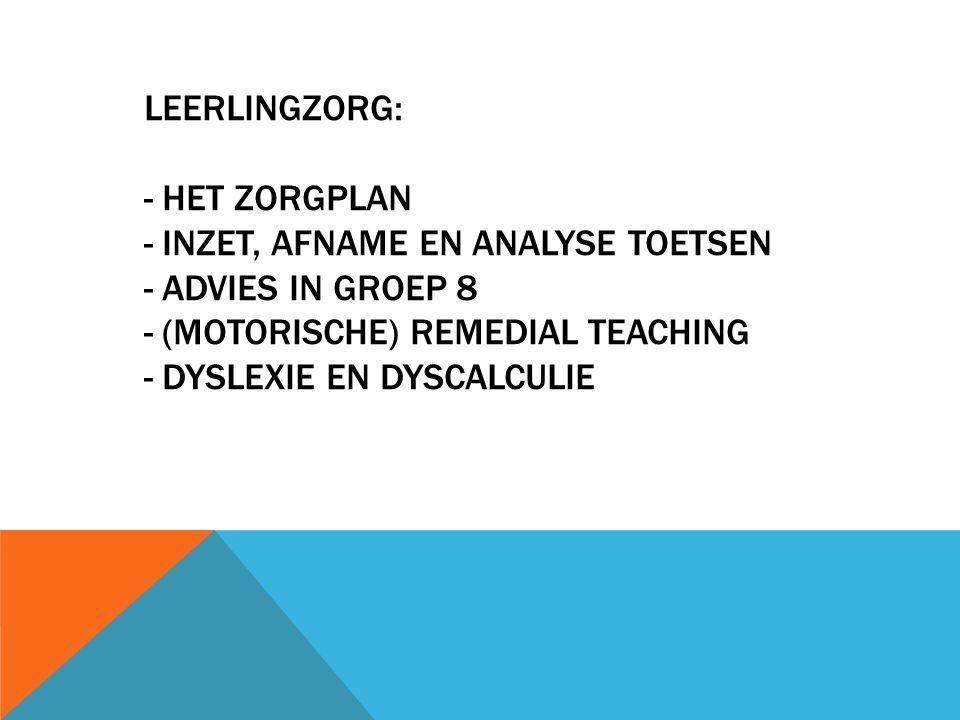 LEERLINGZORG: - HET ZORGPLAN - INZET, AFNAME EN ANALYSE TOETSEN - ADVIES IN GROEP 8 - (MOTORISCHE) REMEDIAL TEACHING - DYSLEXIE EN DYSCALCULIE