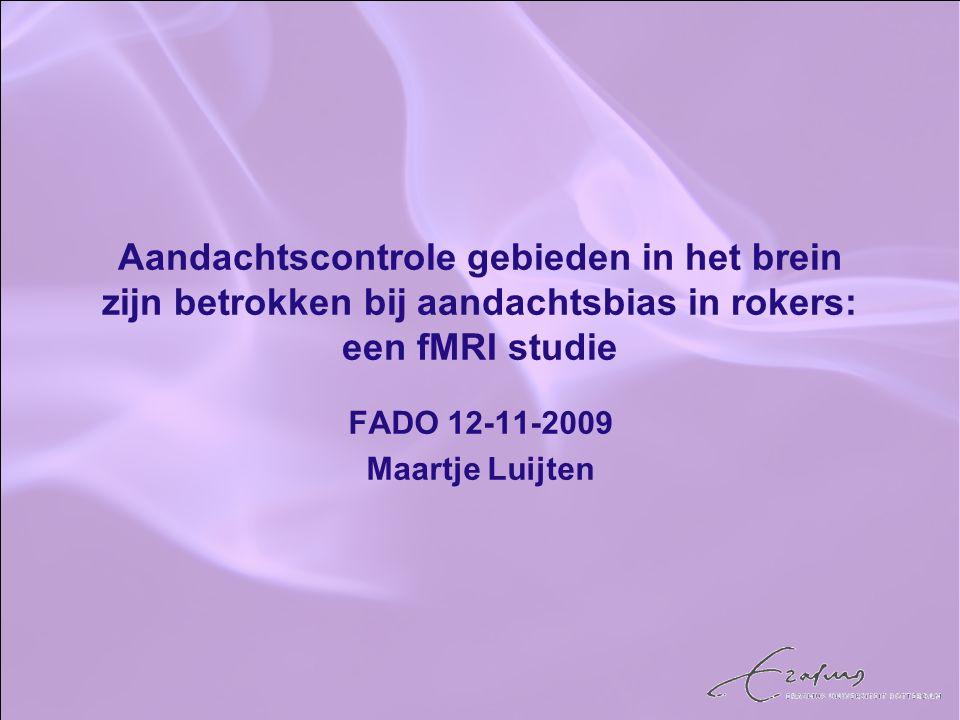 Aandachtscontrole gebieden in het brein zijn betrokken bij aandachtsbias in rokers: een fMRI studie FADO 12-11-2009 Maartje Luijten