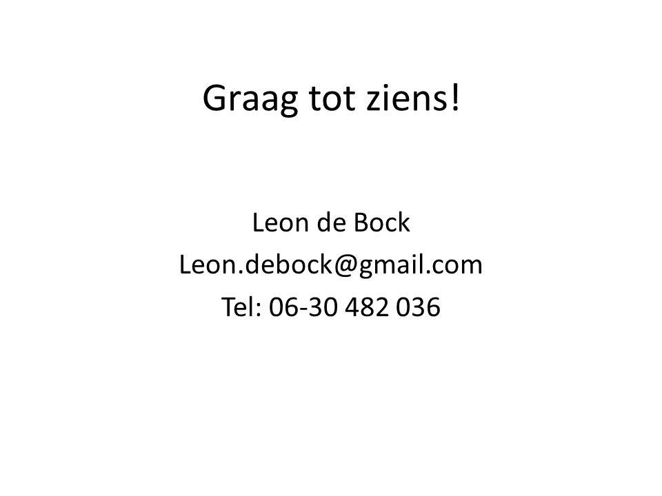 Graag tot ziens! Leon de Bock Leon.debock@gmail.com Tel: 06-30 482 036
