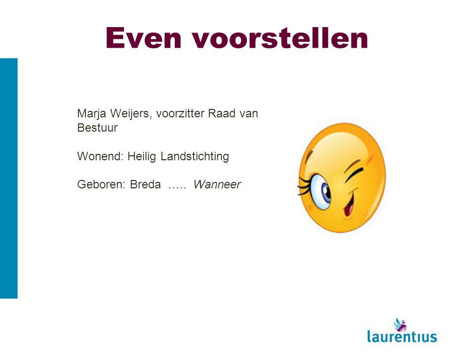 Even voorstellen Marja Weijers, voorzitter Raad van Bestuur Wonend: Heilig Landstichting Geboren: Breda ….. Wanneer