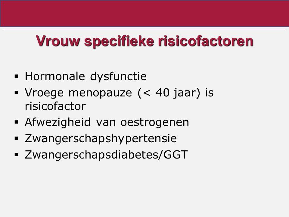 Vrouw specifieke risicofactoren  Hormonale dysfunctie  Vroege menopauze (< 40 jaar) is risicofactor  Afwezigheid van oestrogenen  Zwangerschapshypertensie  Zwangerschapsdiabetes/GGT
