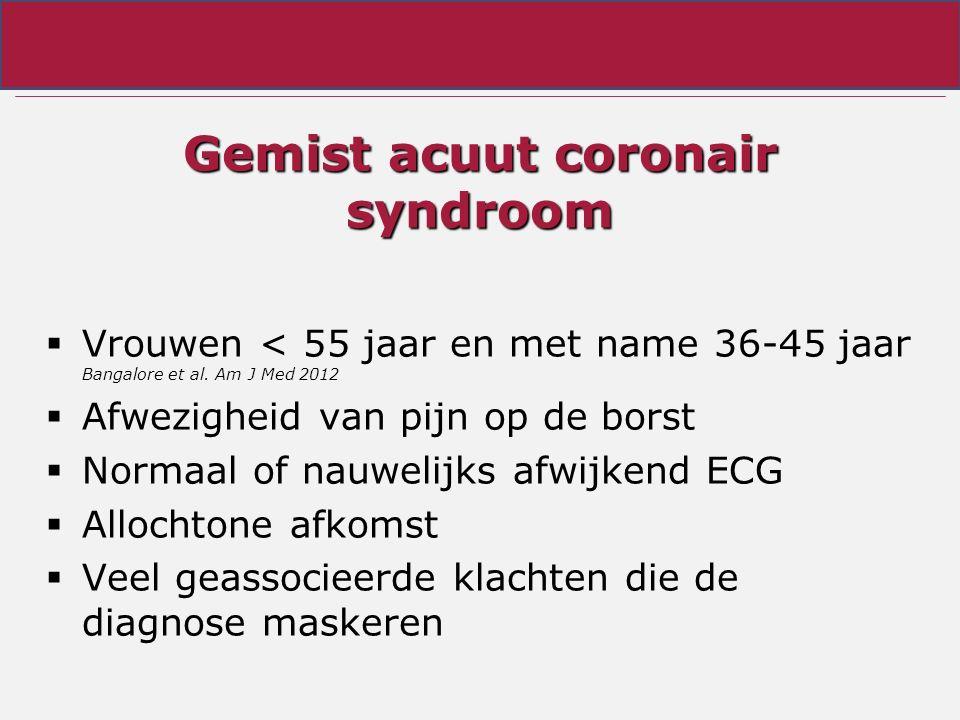 Gemist acuut coronair syndroom  Vrouwen < 55 jaar en met name 36-45 jaar Bangalore et al. Am J Med 2012  Afwezigheid van pijn op de borst  Normaal