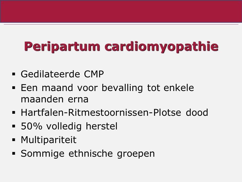 Peripartum cardiomyopathie  Gedilateerde CMP  Een maand voor bevalling tot enkele maanden erna  Hartfalen-Ritmestoornissen-Plotse dood  50% volled