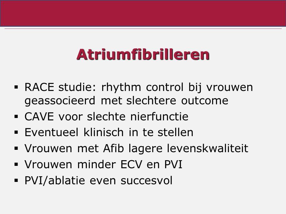Atriumfibrilleren  RACE studie: rhythm control bij vrouwen geassocieerd met slechtere outcome  CAVE voor slechte nierfunctie  Eventueel klinisch in te stellen  Vrouwen met Afib lagere levenskwaliteit  Vrouwen minder ECV en PVI  PVI/ablatie even succesvol