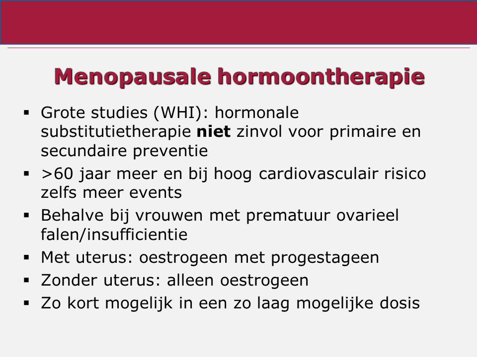 Menopausale hormoontherapie  Grote studies (WHI): hormonale substitutietherapie niet zinvol voor primaire en secundaire preventie  >60 jaar meer en bij hoog cardiovasculair risico zelfs meer events  Behalve bij vrouwen met prematuur ovarieel falen/insufficientie  Met uterus: oestrogeen met progestageen  Zonder uterus: alleen oestrogeen  Zo kort mogelijk in een zo laag mogelijke dosis