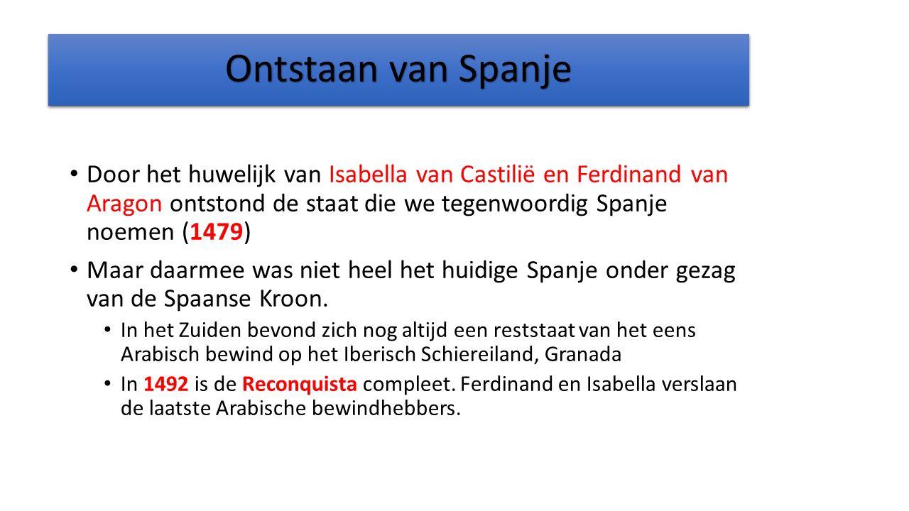 Ontstaan van Spanje Door het huwelijk van Isabella van Castilië en Ferdinand van Aragon ontstond de staat die we tegenwoordig Spanje noemen (1479) Maar daarmee was niet heel het huidige Spanje onder gezag van de Spaanse Kroon.