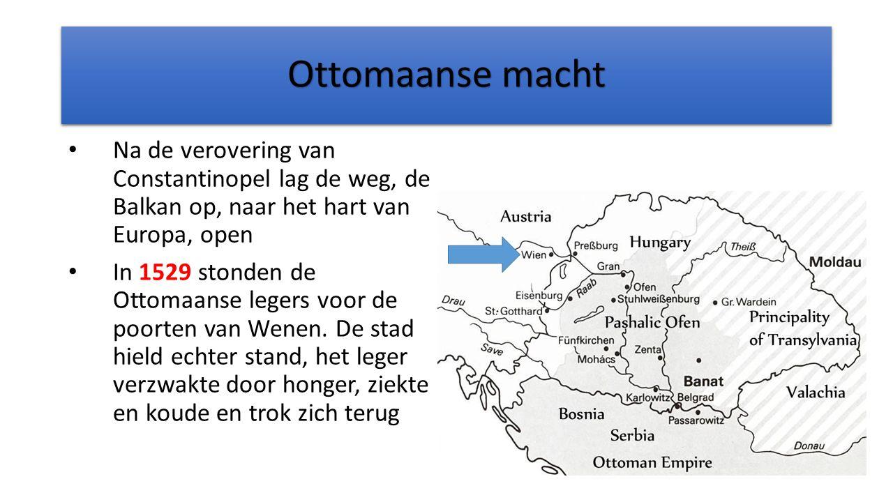 Ottomaanse macht Na de verovering van Constantinopel lag de weg, de Balkan op, naar het hart van Europa, open In 1529 stonden de Ottomaanse legers voor de poorten van Wenen.