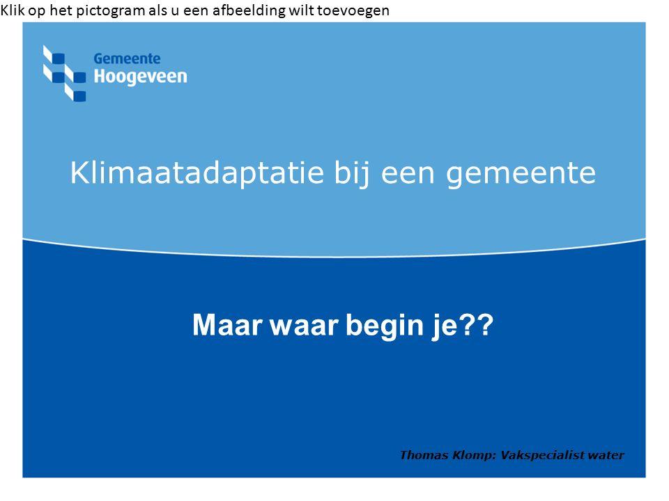 Klik op het pictogram als u een afbeelding wilt toevoegen Klimaatadaptatie bij een gemeente Maar waar begin je?? Thomas Klomp: Vakspecialist water