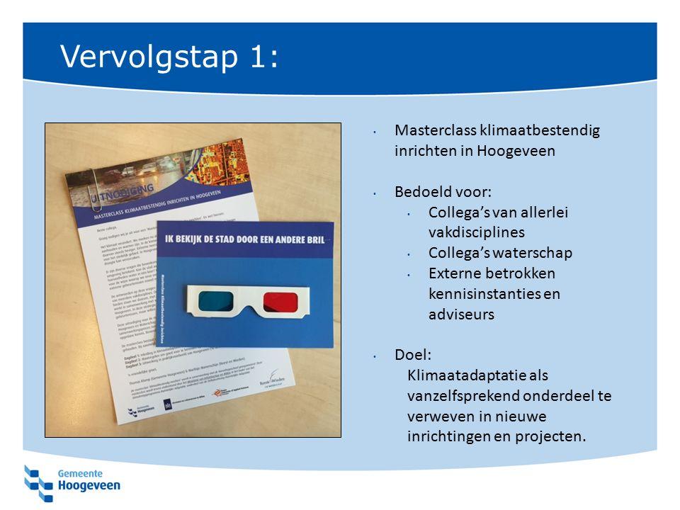 Vervolgstap 1: Masterclass klimaatbestendig inrichten in Hoogeveen Bedoeld voor: Collega's van allerlei vakdisciplines Collega's waterschap Externe be