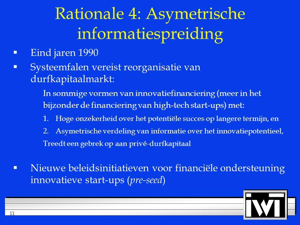 11 Rationale 4: Asymetrische informatiespreiding  Eind jaren 1990  Systeemfalen vereist reorganisatie van durfkapitaalmarkt: In sommige vormen van innovatiefinanciering (meer in het bijzonder de financiering van high-tech start-ups) met: 1.Hoge onzekerheid over het potentiële succes op langere termijn, en 2.Asymetrische verdeling van informatie over het innovatiepotentieel, Treedt een gebrek op aan privé-durfkapitaal  Nieuwe beleidsinitiatieven voor financiële ondersteuning innovatieve start-ups ( pre-seed )
