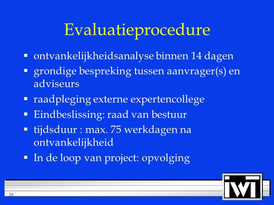 16 Evaluatieprocedure  ontvankelijkheidsanalyse binnen 14 dagen  grondige bespreking tussen aanvrager(s) en adviseurs  raadpleging externe expertencollege  Eindbeslissing: raad van bestuur  tijdsduur : max.