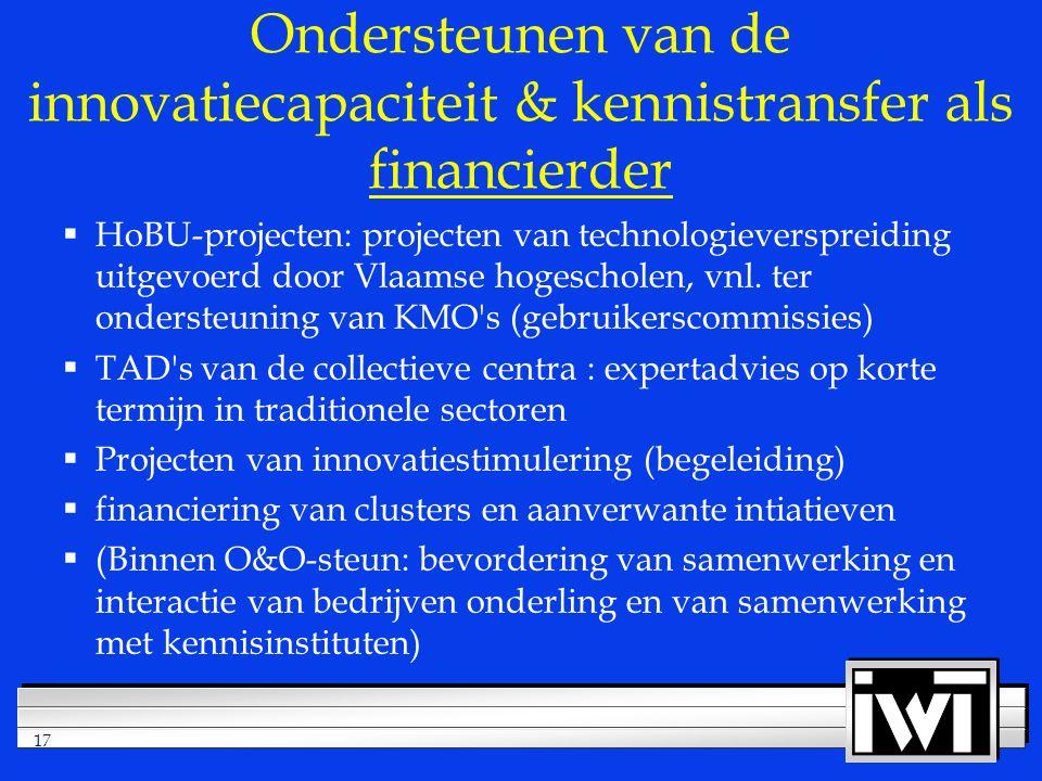 17 Ondersteunen van de innovatiecapaciteit & kennistransfer als financierder  HoBU-projecten: projecten van technologieverspreiding uitgevoerd door Vlaamse hogescholen, vnl.