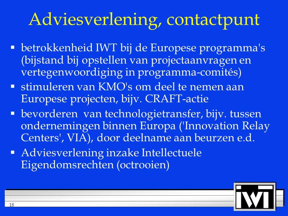 18 Adviesverlening, contactpunt  betrokkenheid IWT bij de Europese programma s (bijstand bij opstellen van projectaanvragen en vertegenwoordiging in programma-comités)  stimuleren van KMO s om deel te nemen aan Europese projecten, bijv.