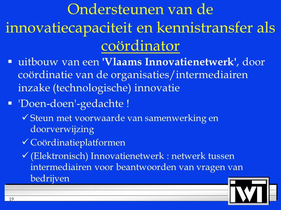 19 Ondersteunen van de innovatiecapaciteit en kennistransfer als coördinator  uitbouw van een Vlaams Innovatienetwerk , door coördinatie van de organisaties/intermediairen inzake (technologische) innovatie  Doen-doen -gedachte .