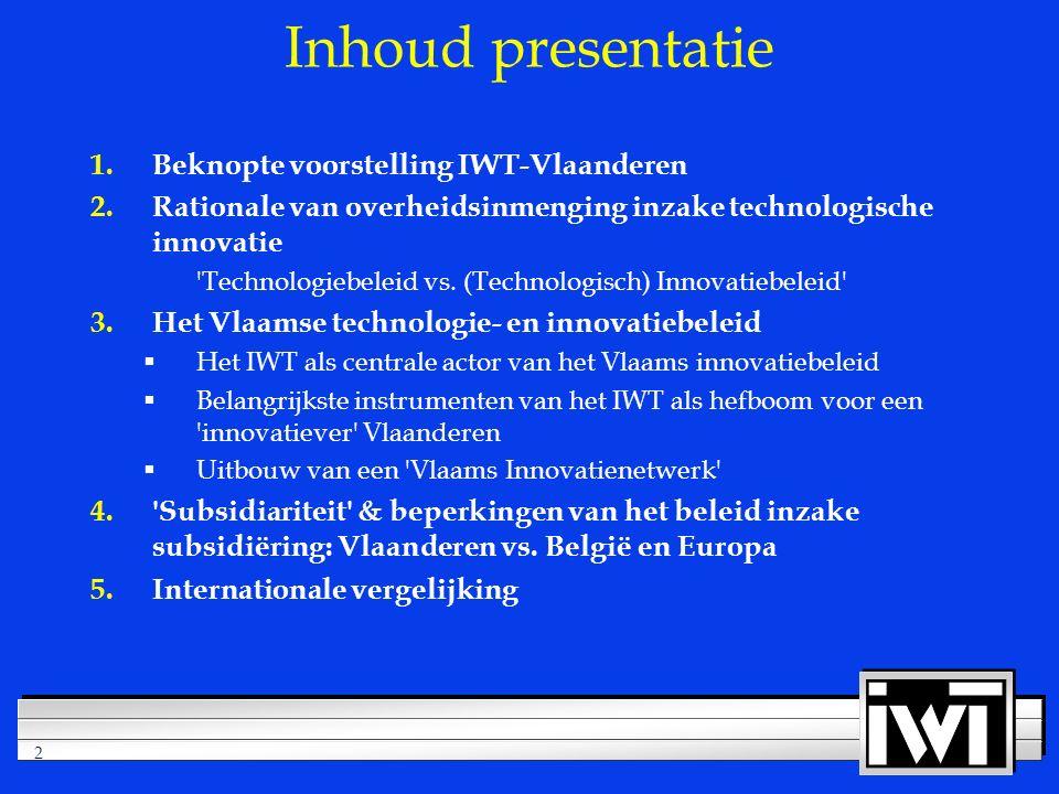 2 Inhoud presentatie 1.Beknopte voorstelling IWT-Vlaanderen 2.Rationale van overheidsinmenging inzake technologische innovatie Technologiebeleid vs.