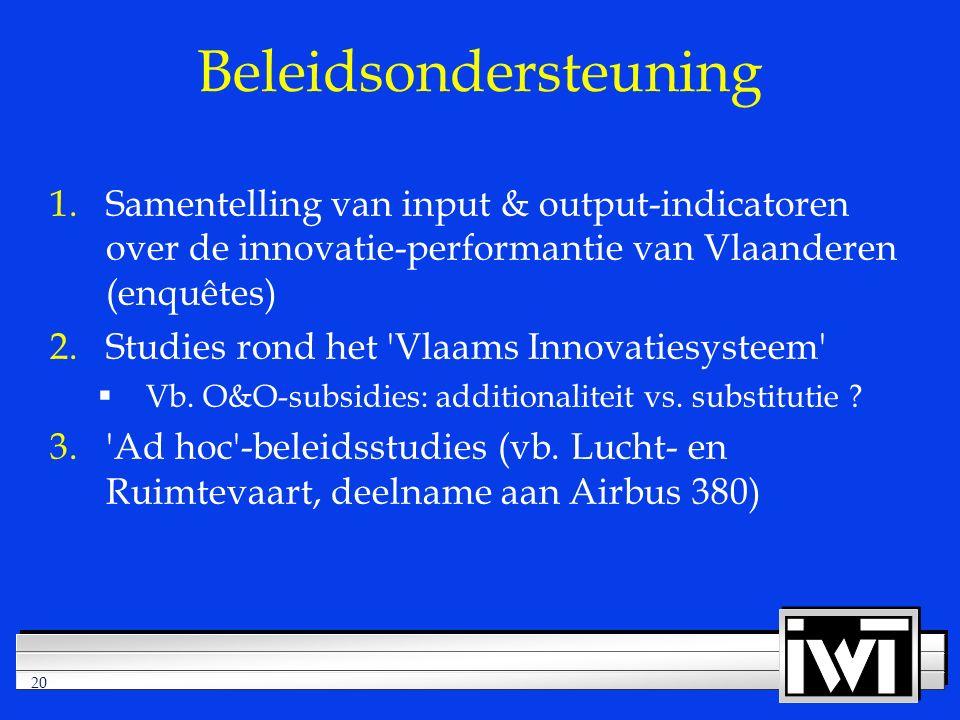20 Beleidsondersteuning 1.Samentelling van input & output-indicatoren over de innovatie-performantie van Vlaanderen (enquêtes) 2.Studies rond het Vlaams Innovatiesysteem  Vb.