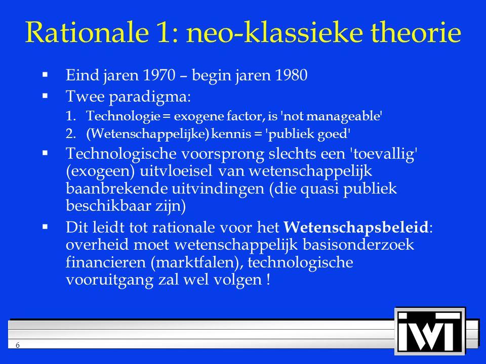 6 Rationale 1: neo-klassieke theorie  Eind jaren 1970 – begin jaren 1980  Twee paradigma: 1.Technologie = exogene factor, is not manageable 2.(Wetenschappelijke) kennis = publiek goed  Technologische voorsprong slechts een toevallig (exogeen) uitvloeisel van wetenschappelijk baanbrekende uitvindingen (die quasi publiek beschikbaar zijn)  Dit leidt tot rationale voor het Wetenschapsbeleid : overheid moet wetenschappelijk basisonderzoek financieren (marktfalen), technologische vooruitgang zal wel volgen !