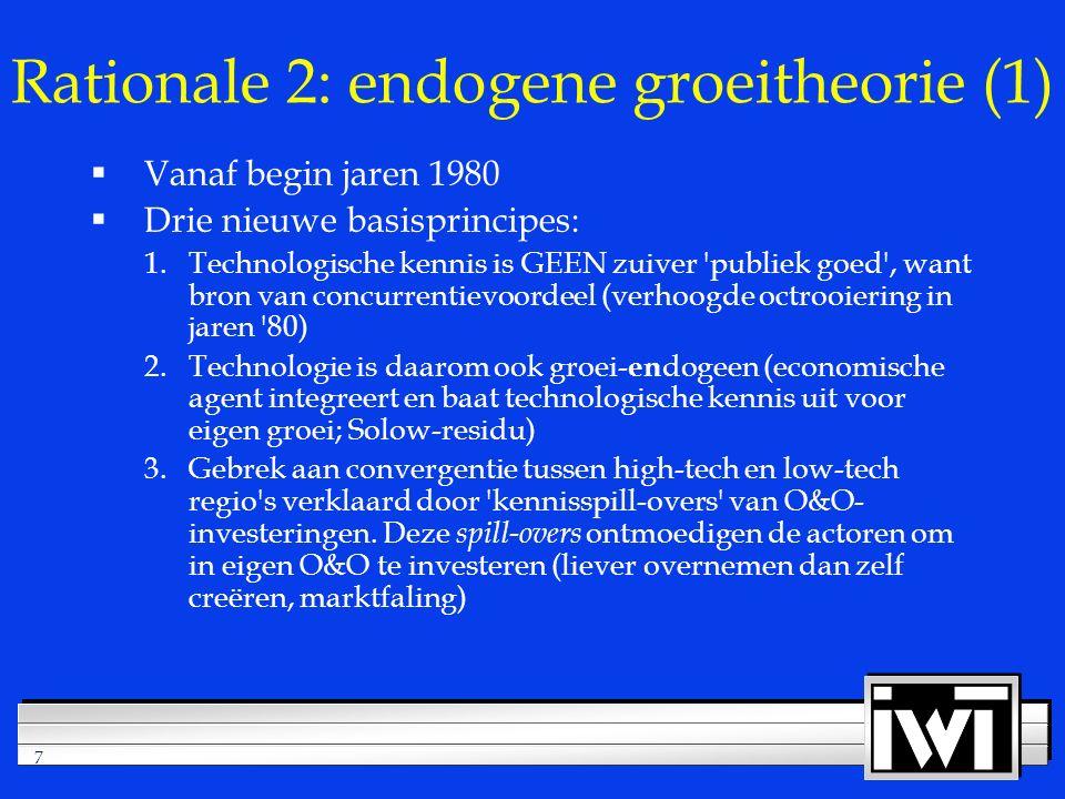 7 Rationale 2: endogene groeitheorie (1)  Vanaf begin jaren 1980  Drie nieuwe basisprincipes: 1.Technologische kennis is GEEN zuiver publiek goed , want bron van concurrentievoordeel (verhoogde octrooiering in jaren 80) 2.Technologie is daarom ook groei- en dogeen (economische agent integreert en baat technologische kennis uit voor eigen groei; Solow-residu) 3.Gebrek aan convergentie tussen high-tech en low-tech regio s verklaard door kennisspill-overs van O&O- investeringen.