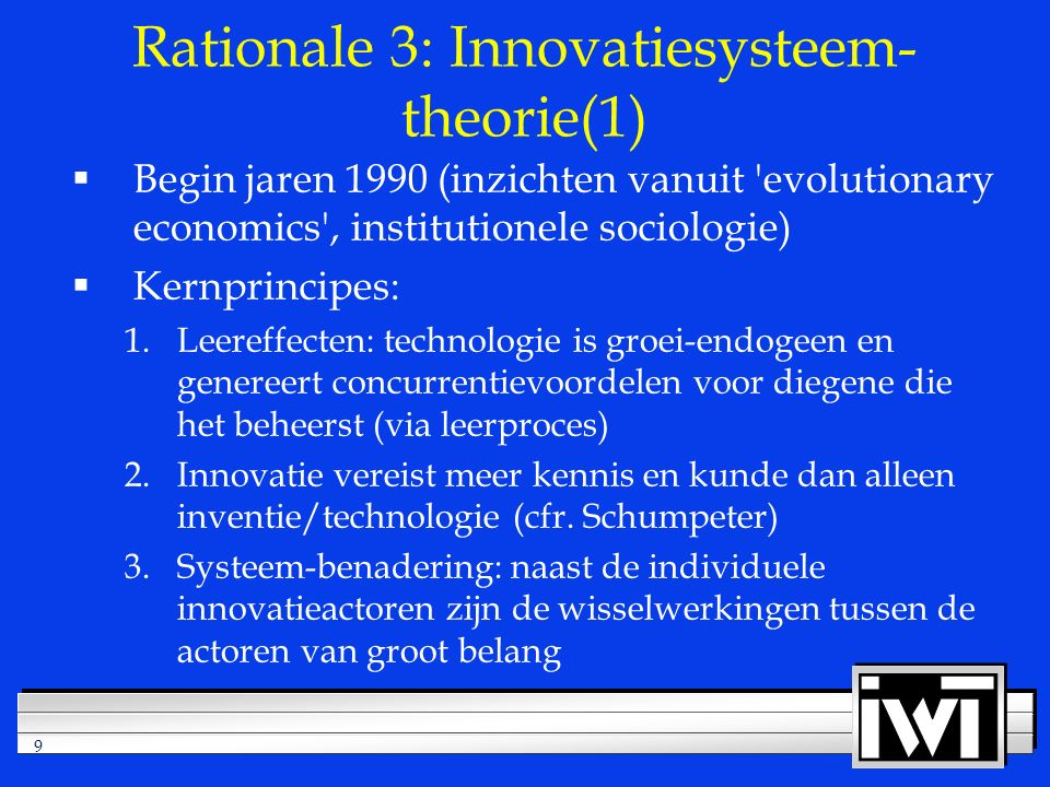9 Rationale 3: Innovatiesysteem- theorie(1)  Begin jaren 1990 (inzichten vanuit 'evolutionary economics', institutionele sociologie)  Kernprincipes: