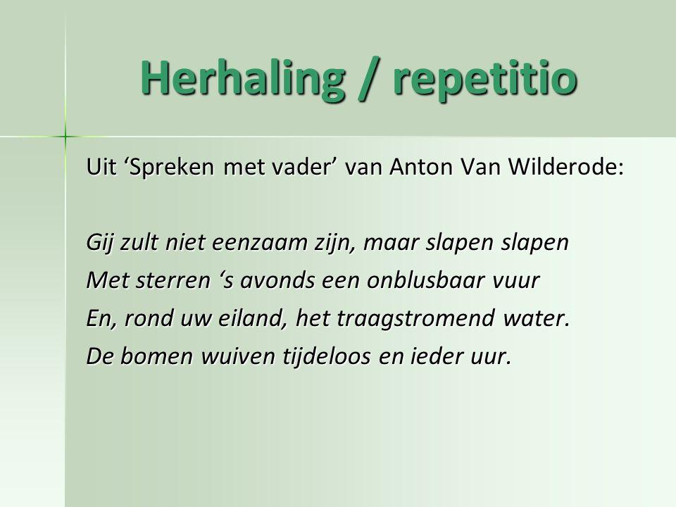 Herhaling / repetitio Uit 'Spreken met vader' van Anton Van Wilderode: Gij zult niet eenzaam zijn, maar slapen slapen Met sterren 's avonds een onblus