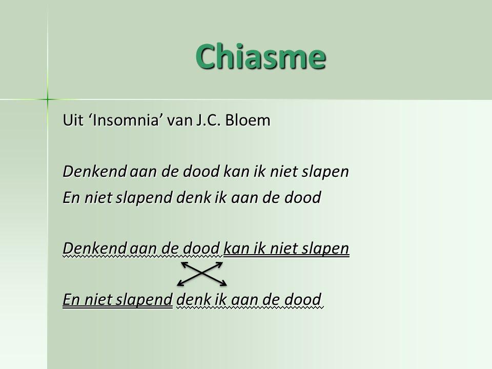 Chiasme Uit 'Insomnia' van J.C. Bloem Denkend aan de dood kan ik niet slapen En niet slapend denk ik aan de dood Denkend aan de dood kan ik niet slape
