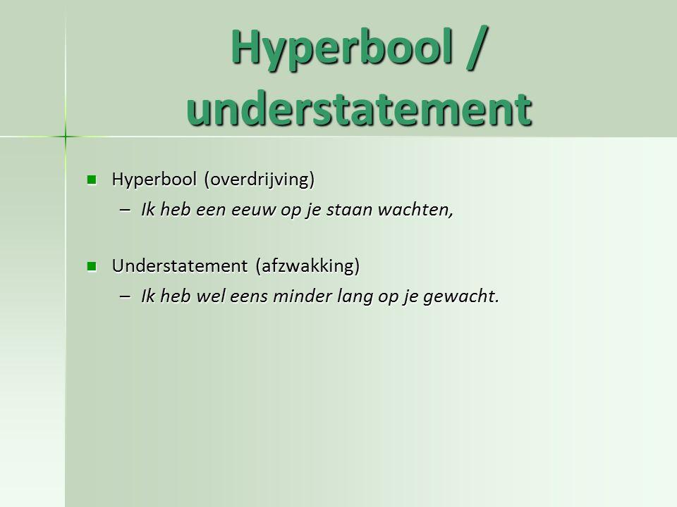 Hyperbool / understatement Hyperbool (overdrijving) Hyperbool (overdrijving) –Ik heb een eeuw op je staan wachten, Understatement (afzwakking) Underst