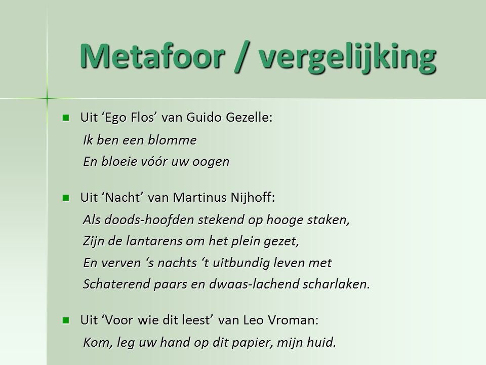 Metafoor / vergelijking Uit 'Ego Flos' van Guido Gezelle: Uit 'Ego Flos' van Guido Gezelle: Ik ben een blomme En bloeie vóór uw oogen Uit 'Nacht' van