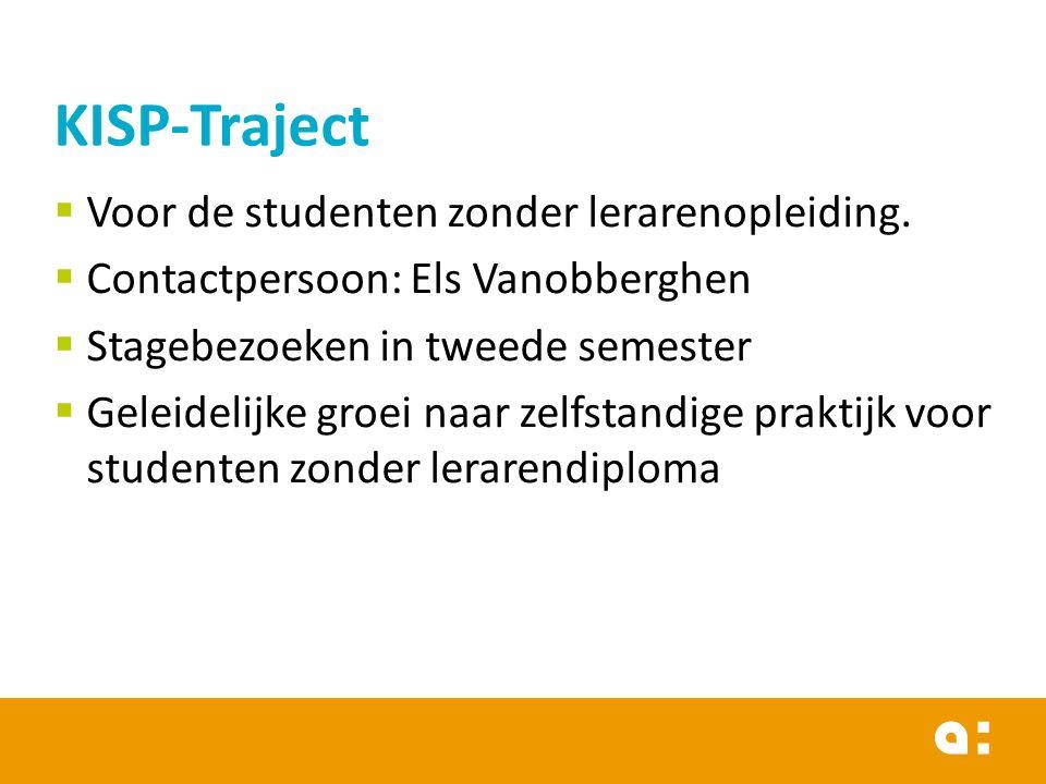 KISP-Traject  Voor de studenten zonder lerarenopleiding.  Contactpersoon: Els Vanobberghen  Stagebezoeken in tweede semester  Geleidelijke groei n